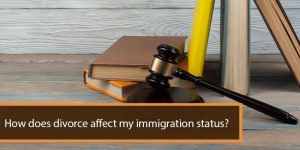 How Does Divorce Affect My Immigration Status?