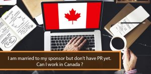 I am married to my sponsor but don't have PR yet. Can I work in Canada