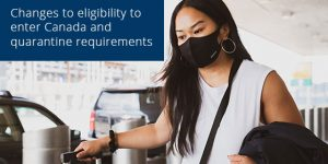 Changes to eligibility to enter Canada and quarantine requirements